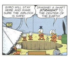 A hole to the centre of the earth made by Omnisolve(tm) in Don Rosa's The Universal Solvent.